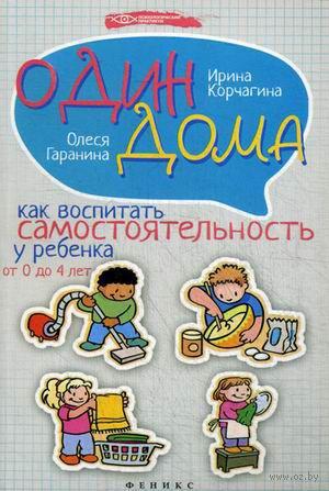 Один дома. Как воспитать самостоятельность у ребенка от 0 до 4 лет. Ирина Корчагина, Олеся Гаранина