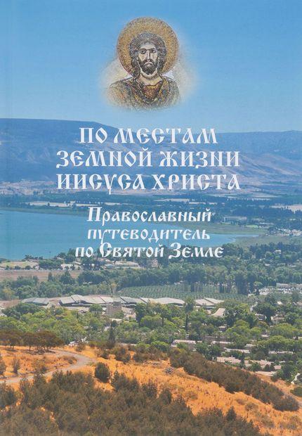 По местам земной жизни Иисуса Христа. Православный путеводитель по Святой Земле — фото, картинка