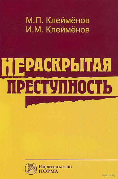 Нераскрытая преступность. М. Клейменов, И. Клейменов