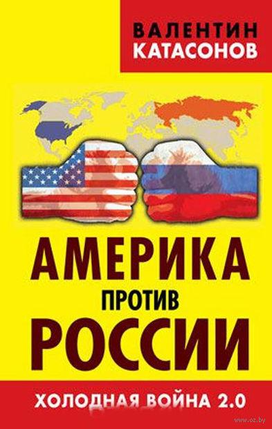 Америка против России. Холодная война 2.0. Валентин Катасонов