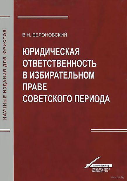 Юридическая ответственность в избирательном праве советского периода. Вячеслав Белоновский