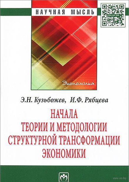 Начала теории и методологии структурной трансформации экономики. И. Рябцева, Эдуард Кузьбожев