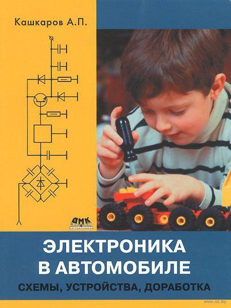 Электроника в автомобиле. Схемы, устройства, доработка. Андрей Кашкаров
