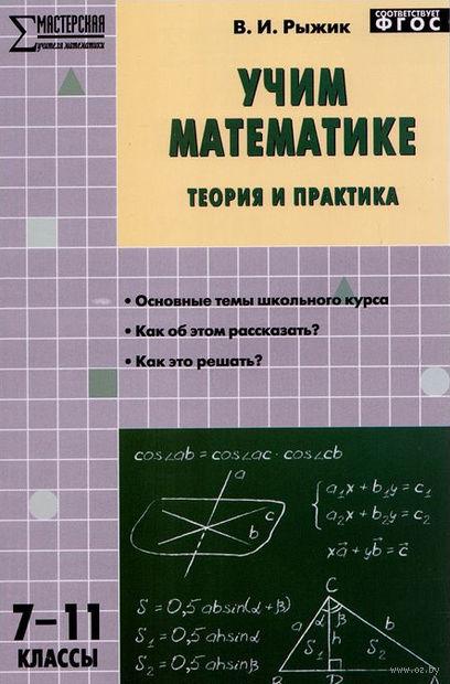Учим математике. Теория и практика. 7-11 классы. Валерий Рыжик