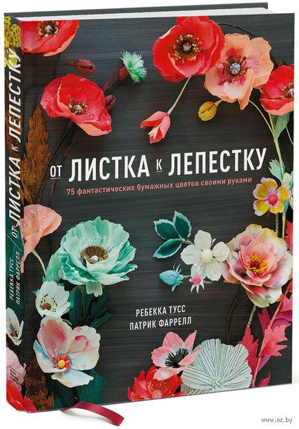 От листка к лепестку. 75 фантастических бумажных цветов своими руками. Патрик Фарелл, Ребекка Тусс