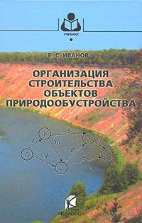Организация строительства объектов природообустройства. Евгений Иванов