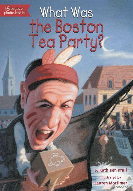 What was the Boston Tea Party?. Кэтлин Крул