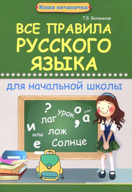 Все правила русского языка для начальной школы. Татьяна Беленькая