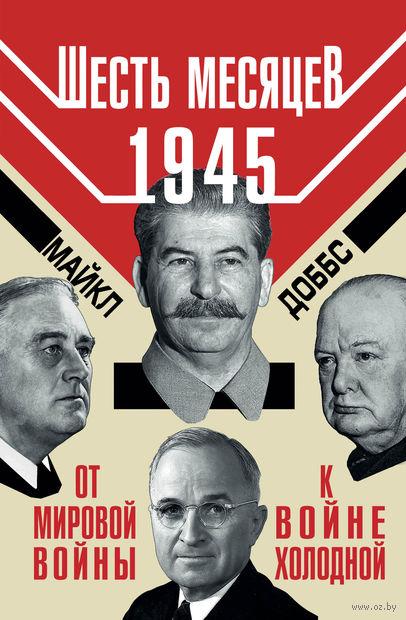 Шесть месяцев 1945 г. От Мировой войны к войне холодной. М. Доббс