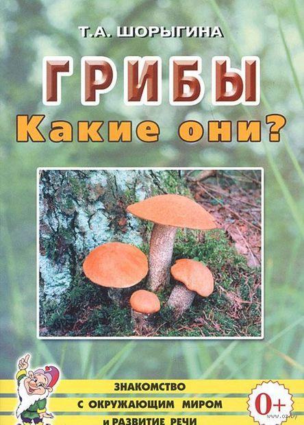 Грибы. Какие они?. Татьяна Шорыгина
