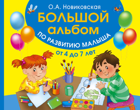 Большой альбом по развитию малыша от 4 до 7 лет. Ольга Новиковская
