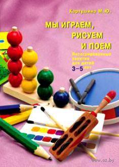 Мы играем, рисуем и поем. Интегрированные занятия для детей 3-5 лет. Марина Картушина