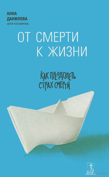 От смерти к жизни. Как преодолеть страх смерти. Анна Данилова