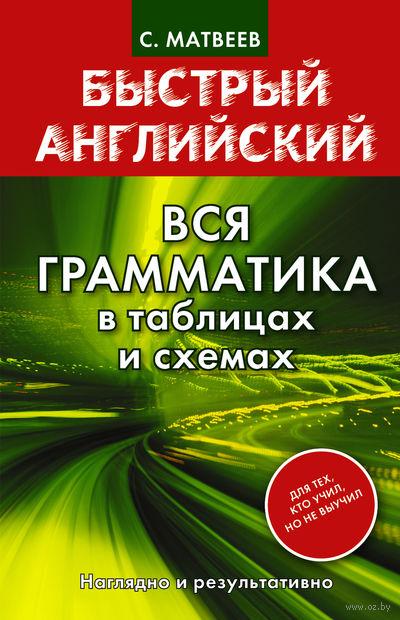 Быстрый английский. Вся грамматика в таблицах и схемах. Сергей Матвеев