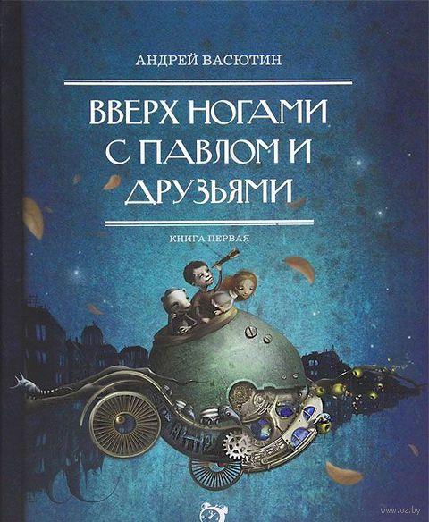 Вверх ногами с Павлом и друзьями. Книга 1. Андрей Васютин