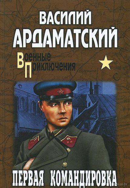Первая командировка. Василий Ардаматский