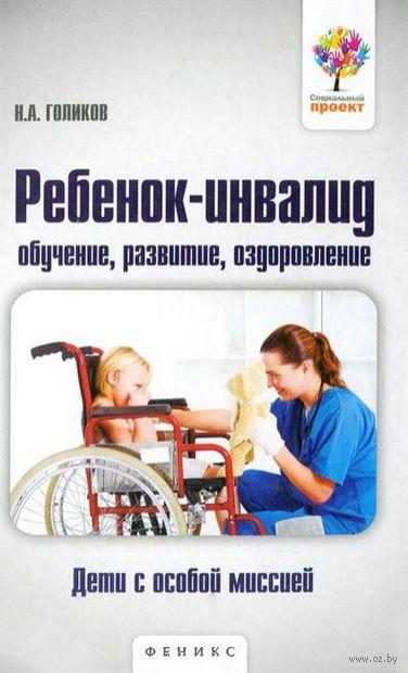 Ребенок-инвалид. Обучение, развитие, оздоровление. Николай Голиков