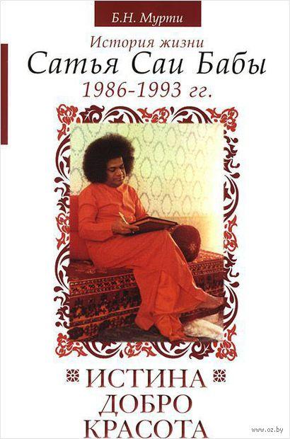 Истина, добро, красота. История жизни Сатья Саи Бабы. 1986-1993 гг.. Б. Мурти, Н. Кастури