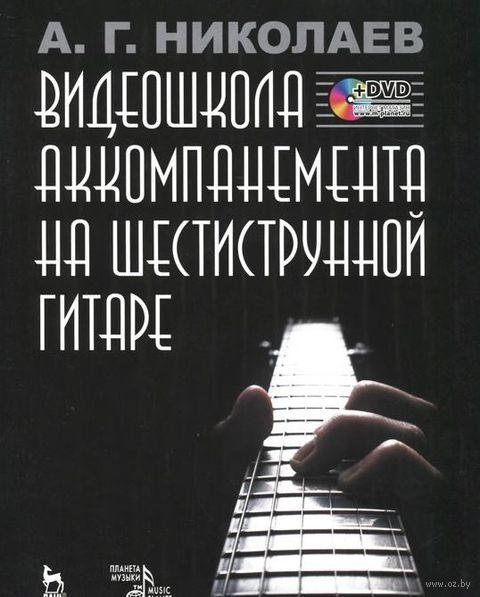 Видеошкола аккомпанемента на шестиструнной гитаре (+ DVD). А. Николаев