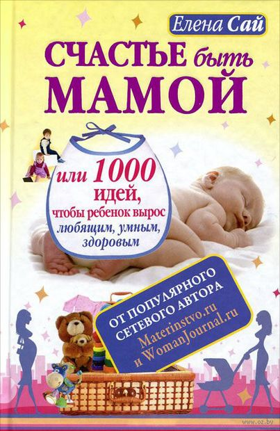 Счастье быть мамой, или 1000 идей, чтобы ребенок вырос любящим, умным, здоровым. Елена Сай