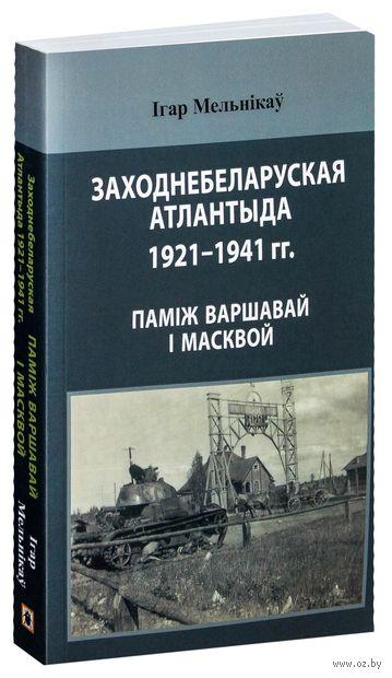 Заходнебеларуская Атлантыда 1921–1941 гг.: паміж Варшавай і Масквой. Ігар Мельнікаў