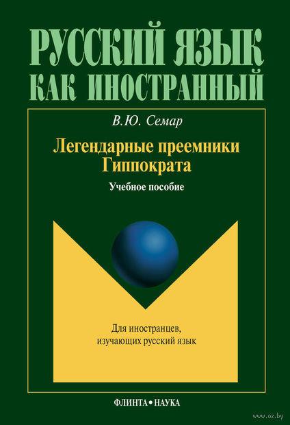 Легендарные преемники Гиппократа. Валентина Семар