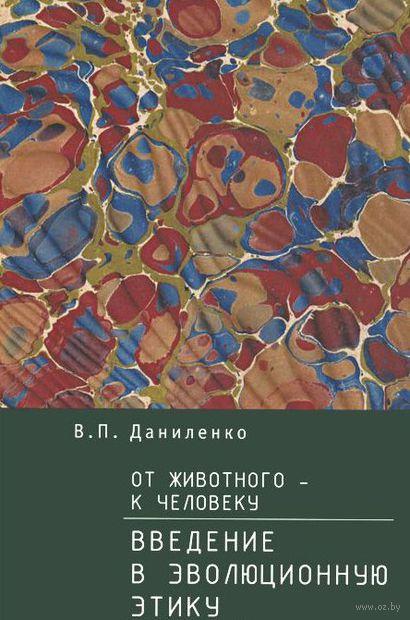 От животного - к Человеку. Введение в эволюционную этику. Валерий Даниленко