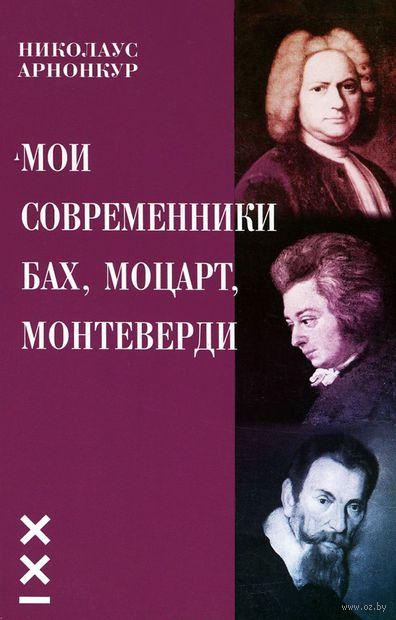 Мои современники Бах, Моцарт, Монтеверди. Николаус Арнонкур