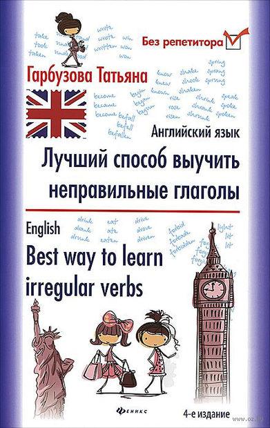 Английский язык. Лучший способ выучить неправильные глаголы. Татьяна Гарбузова