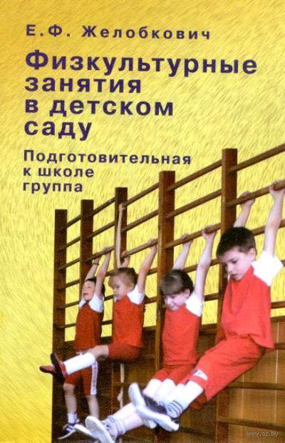 Физкультурные занятия в детском саду. Подготовительная к школе группа. Елена Желобкович