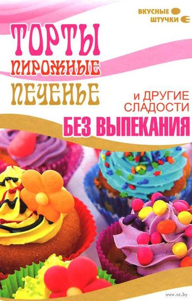 Торты, пирожные, печенье и другие сладости без выпекания. Мила Солнечная