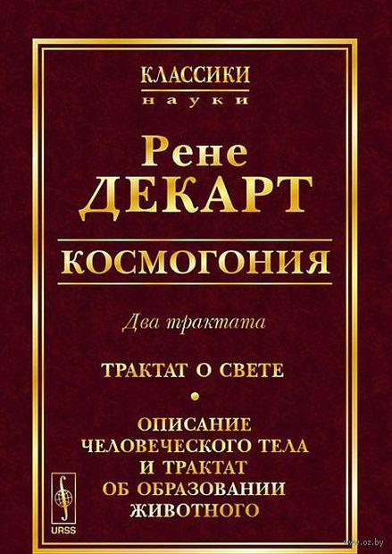 Космогония. Два трактата. Трактат о свете. Описание человеческого тела и трактат об образовании животного — фото, картинка