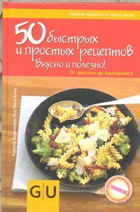 50 быстрых и простых рецептов. Вкусно и полезно! От простого до изысканного. Мартина Киль, Карола Видеманн