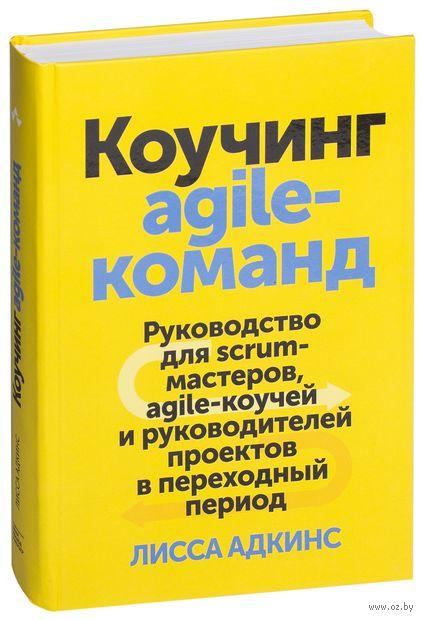 Коучинг agile-команд. Руководство для scrum-мастеров, agile-коучей и руководителей проектов в переходный период — фото, картинка