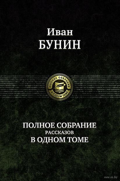 Иван Бунин. Полное собрание рассказов в одном томе — фото, картинка