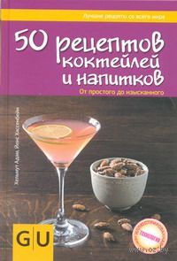 50 рецептов коктейлей и напитков. От простого до изысканного. Йенс Хассенбейн, Хельмут Адам