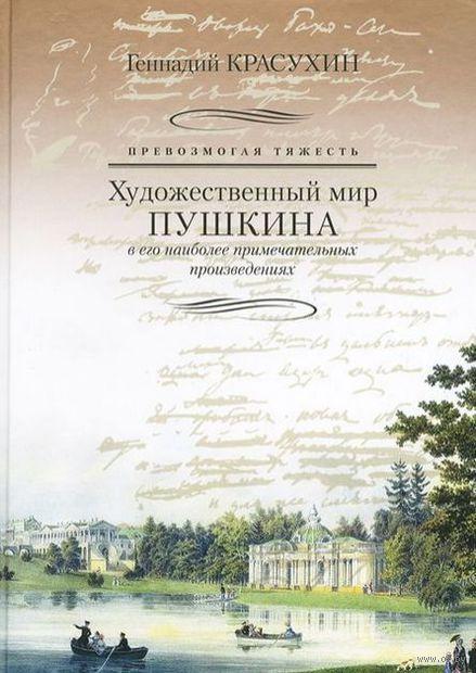 Превозмогая тяжесть. Художественный мир Пушкина в его наиболее примечательных произведениях. Геннадий Красухин