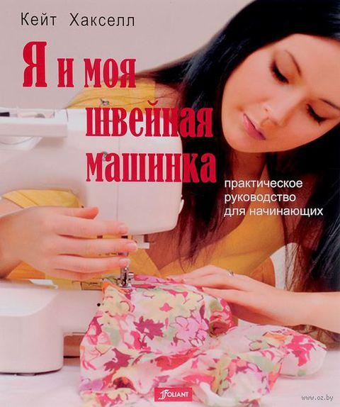 Я и моя швейная машинка. Практическое руководство для начинающих. Кейт Хакселл