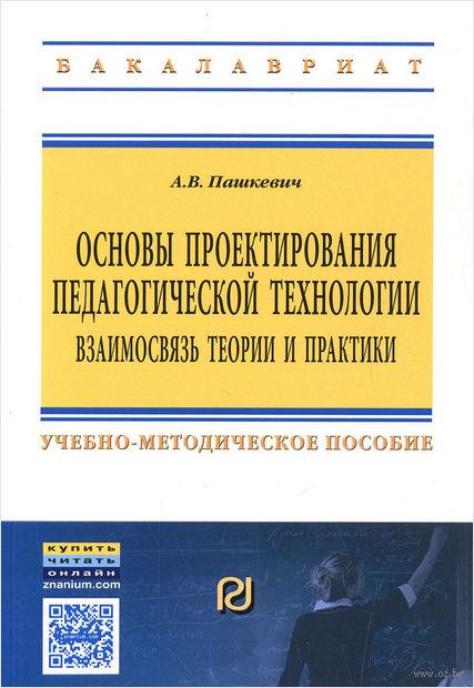 Основы проектирования педагогической технологии. Взаимосвязь теории и практики. А. Пашкевич