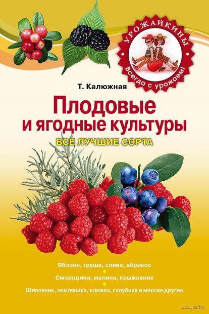 Плодовые и ягодные культуры. Все лучшие сорта. Татьяна Калюжная