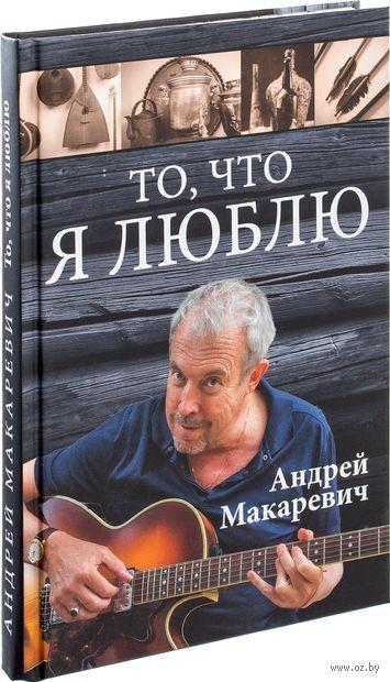То, что я люблю. Андрей Макаревич