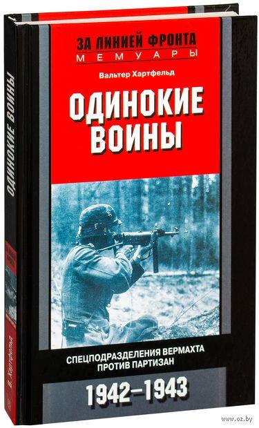 Одинокие воины. Спецподразделения вермахта против партизан. 1942 - 1943 гг.. Вальтер Хартфельд