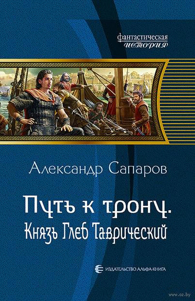 Путь к трону. Князь Глеб Таврический. Александр Сапаров