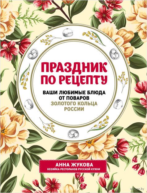 Праздник по рецепту. Ваши любимые блюда от шеф-поваров Золотого Кольца России — фото, картинка