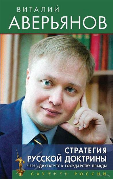 Стратегия Русской доктрины. Через диктатуру к государству правды. Виталий Аверьянов