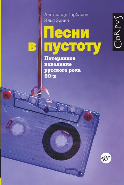 Песни в пустоту. Потерянное поколение русского рока 90-х. Александр Горбачев, Илья Зинин