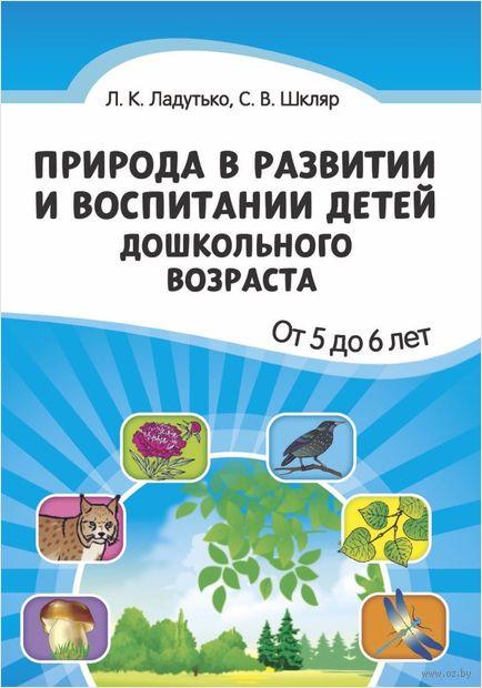Природа в развитии и воспитании детей дошкольного возраста. От 5 до 6 лет. Л. Ладутько, С. Шкляр