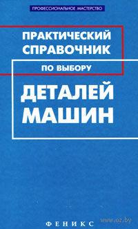 Практический справочник по выбору деталей машин. Михаил Гранкин