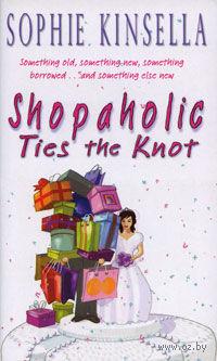 Shopaholic Ties the Knot. Софи Кинселла