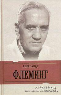 Жизнь Александра Флеминга. Андре Моруа